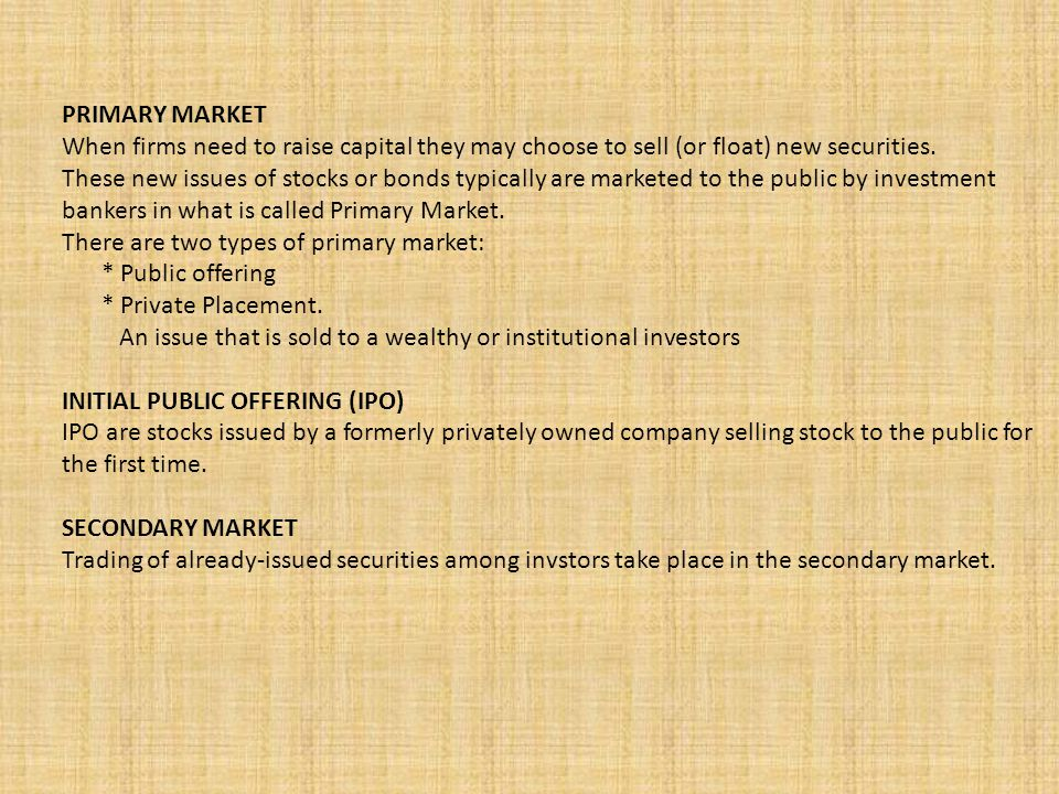 PRIMARY MARKET When firms need to raise capital they may choose to sell (or float) new securities.