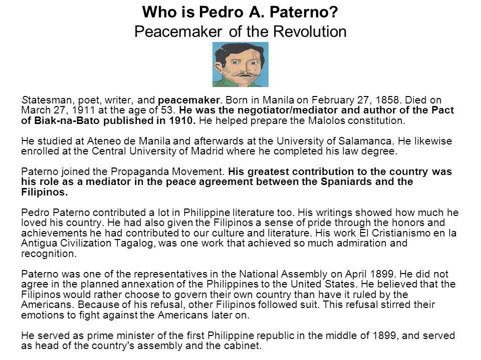 Who is Pedro A.Paterno. Peacemaker of the Revolution Statesman, poet, writer, and peacemaker.