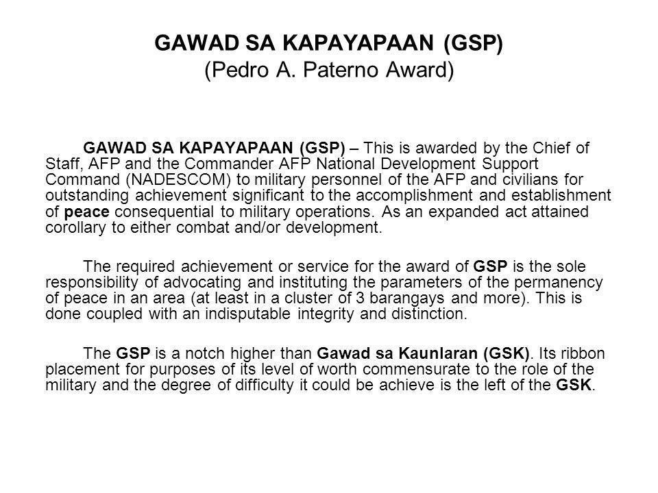 GAWAD SA KAPAYAPAAN (GSP) (Pedro A. Paterno Award) GAWAD SA KAPAYAPAAN (GSP) – This is awarded by the Chief of Staff, AFP and the Commander AFP Nation