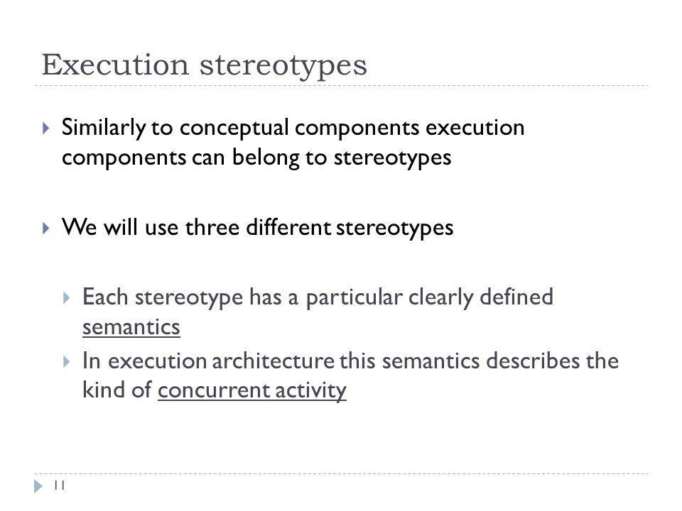 Execution stereotypes 11  Similarly to conceptual components execution components can belong to stereotypes  We will use three different stereotypes