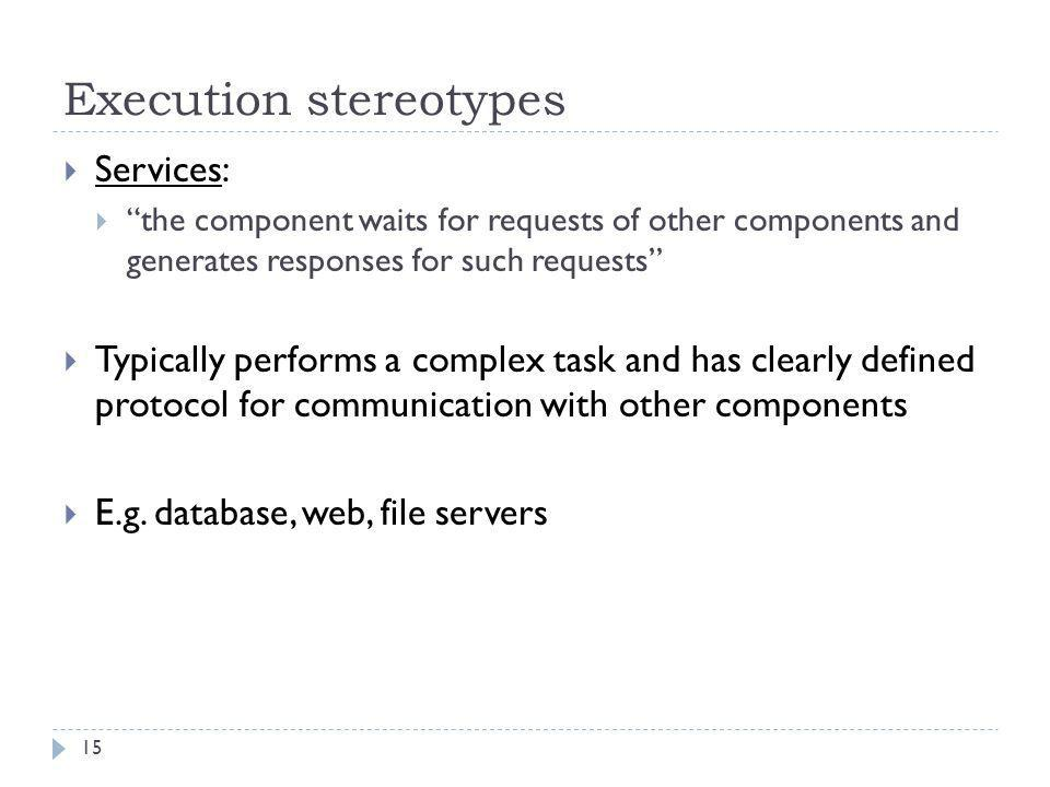 """Execution stereotypes  Services:  """"the component waits for requests of other components and generates responses for such requests""""  Typically perfo"""