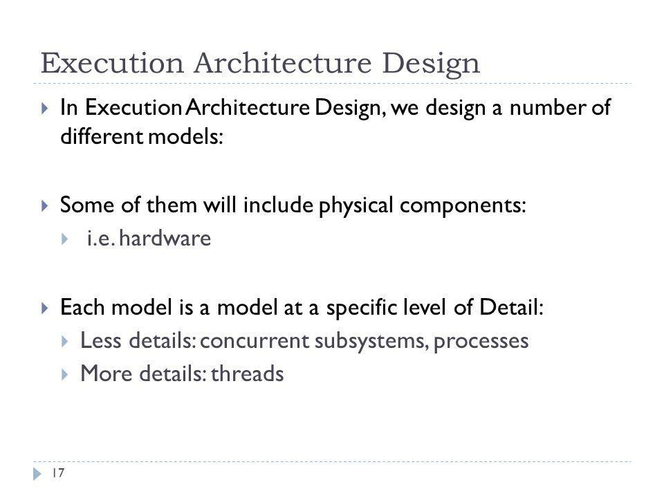 Execution Architecture Design  In Execution Architecture Design, we design a number of different models:  Some of them will include physical compone