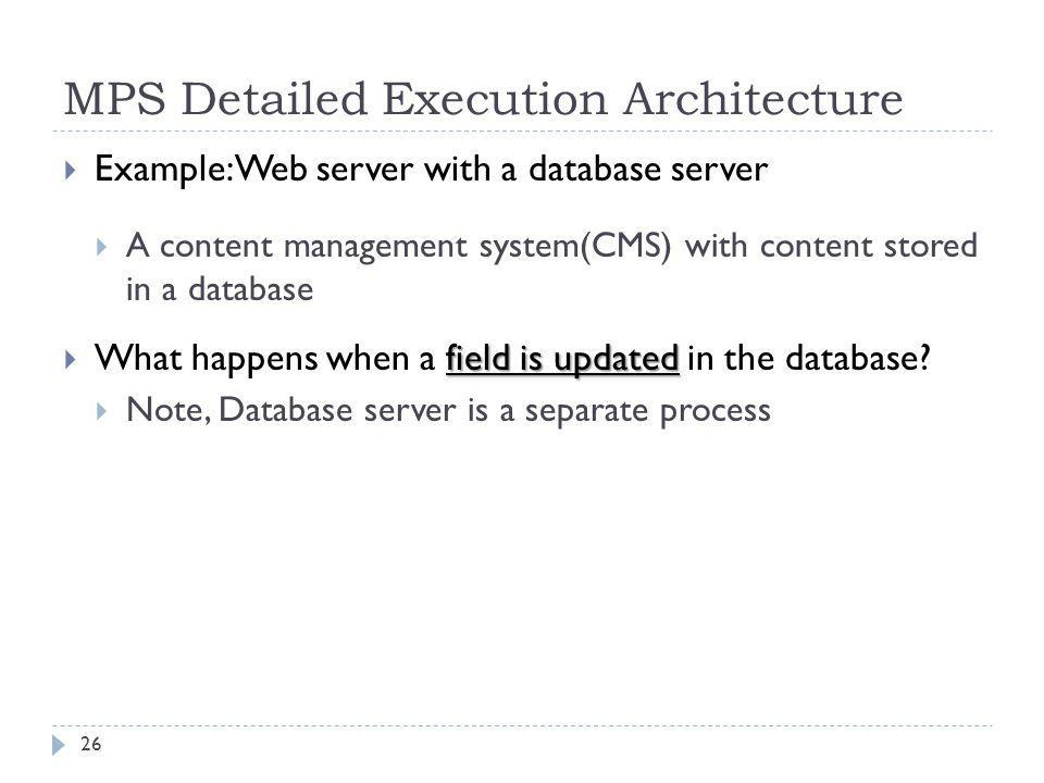 MPS Detailed Execution Architecture  Example: Web server with a database server  A content management system(CMS) with content stored in a database