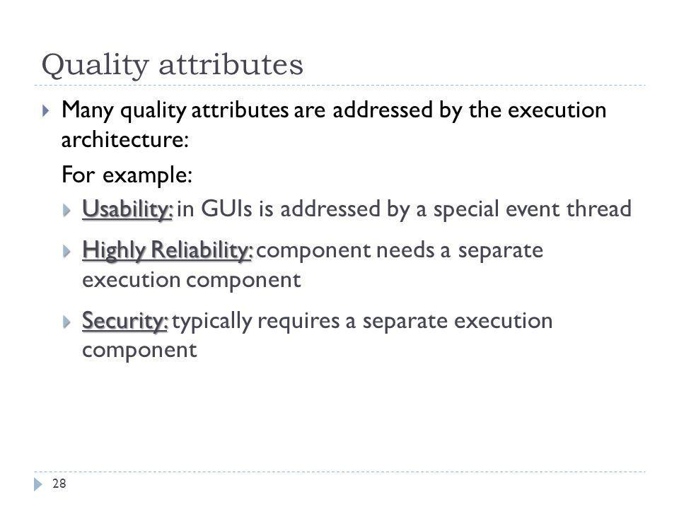 Quality attributes  Many quality attributes are addressed by the execution architecture: For example:  Usability:  Usability: in GUIs is addressed