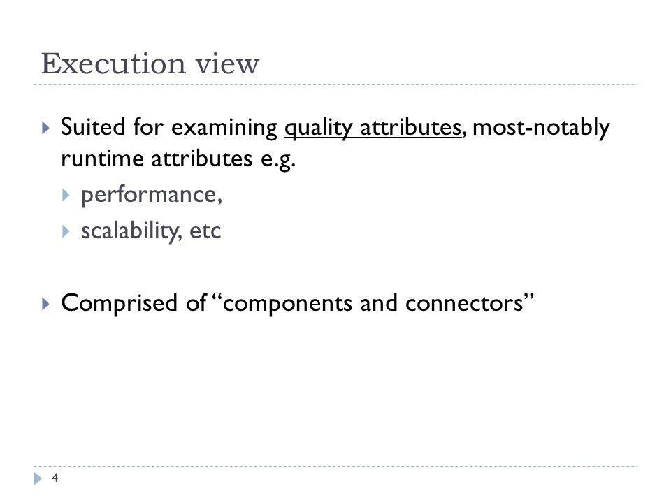 """Execution view  Suited for examining quality attributes, most-notably runtime attributes e.g.  performance,  scalability, etc  Comprised of """"compo"""