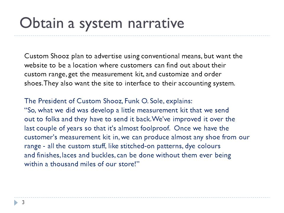 Obtain a system narrative Custom Shooz plan to advertise using conventional means, but want the website to be a location where customers can find out about their custom range, get the measurement kit, and customize and order shoes.
