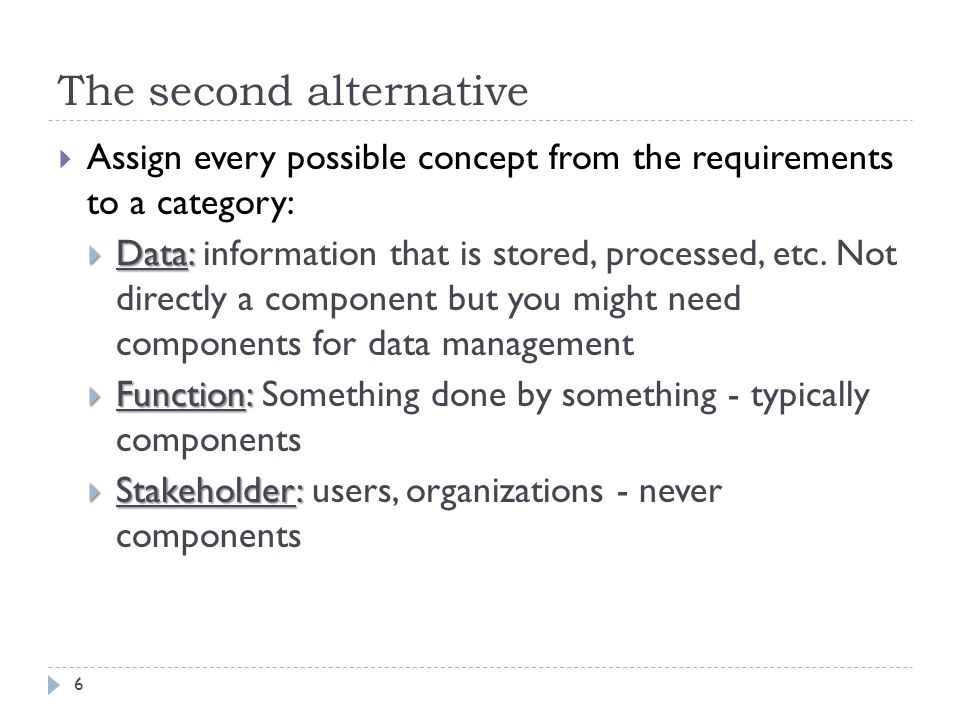 The second alternative  Assign every possible concept from the requirements to a category:  Data:  Data: information that is stored, processed, etc.