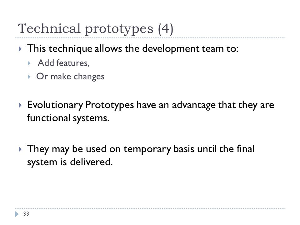Technical prototypes (4) 33  This technique allows the development team to:  Add features,  Or make changes  Evolutionary Prototypes have an advan