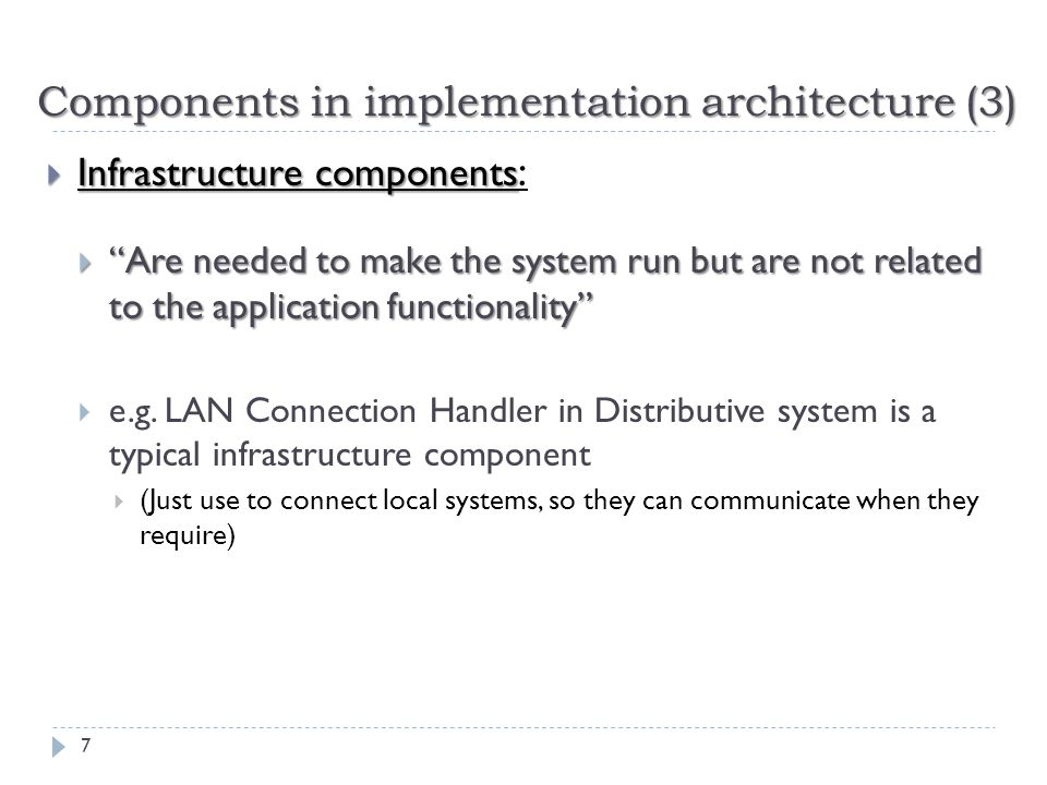 "Components in implementation architecture (3)  Infrastructure components  Infrastructure components :  ""Are needed to make the system run but are n"