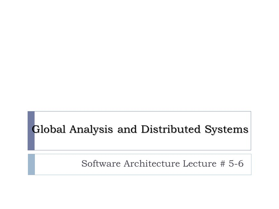 Global Analysis and Distributed Systems Software Architecture Lecture # 5-6