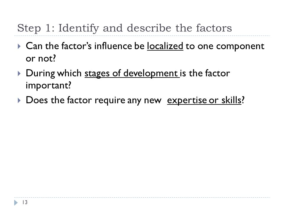 Step 1: Identify and describe the factors  Can the factor's influence be localized to one component or not.