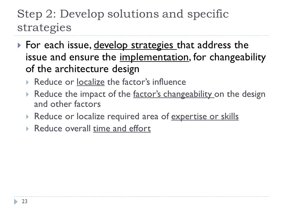 Step 2: Develop solutions and specific strategies  For each issue, develop strategies that address the issue and ensure the implementation, for changeability of the architecture design  Reduce or localize the factor's influence  Reduce the impact of the factor's changeability on the design and other factors  Reduce or localize required area of expertise or skills  Reduce overall time and effort 23