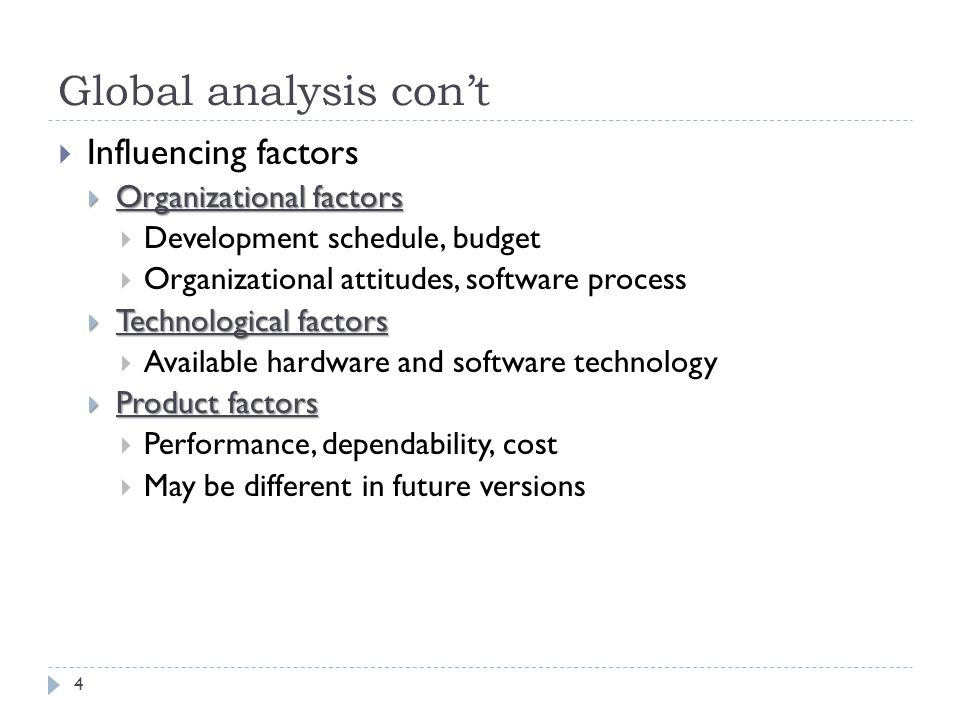 Global analysis con't  Influencing factors  Organizational factors  Development schedule, budget  Organizational attitudes, software process  Technological factors  Available hardware and software technology  Product factors  Performance, dependability, cost  May be different in future versions 4