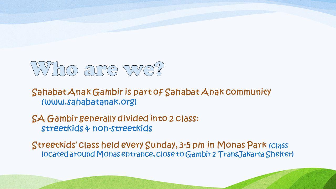 Sahabat Anak Gambir is part of Sahabat Anak community (www.sahabatanak.org) SA Gambir generally divided into 2 class: streetkids & non-streetkids Stre