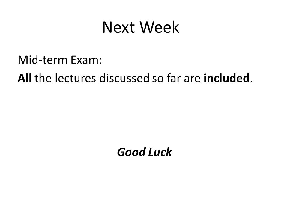 Next Week Mid-term Exam: All the lectures discussed so far are included. Good Luck