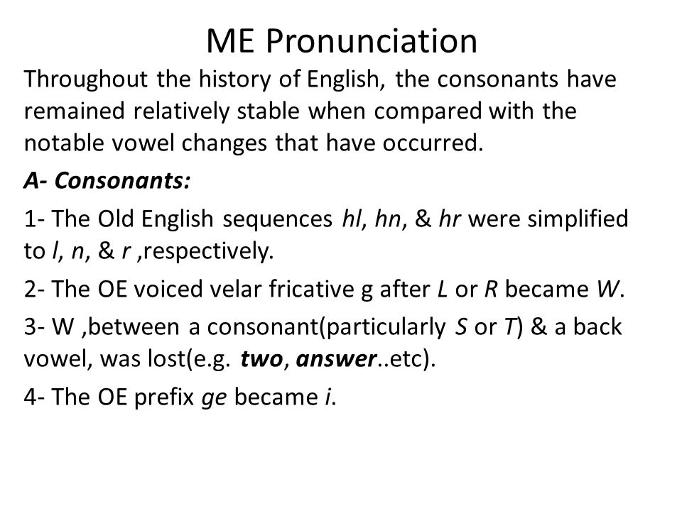 ME Pronunciation Throughout the history of English, the consonants have remained relatively stable when compared with the notable vowel changes that have occurred.