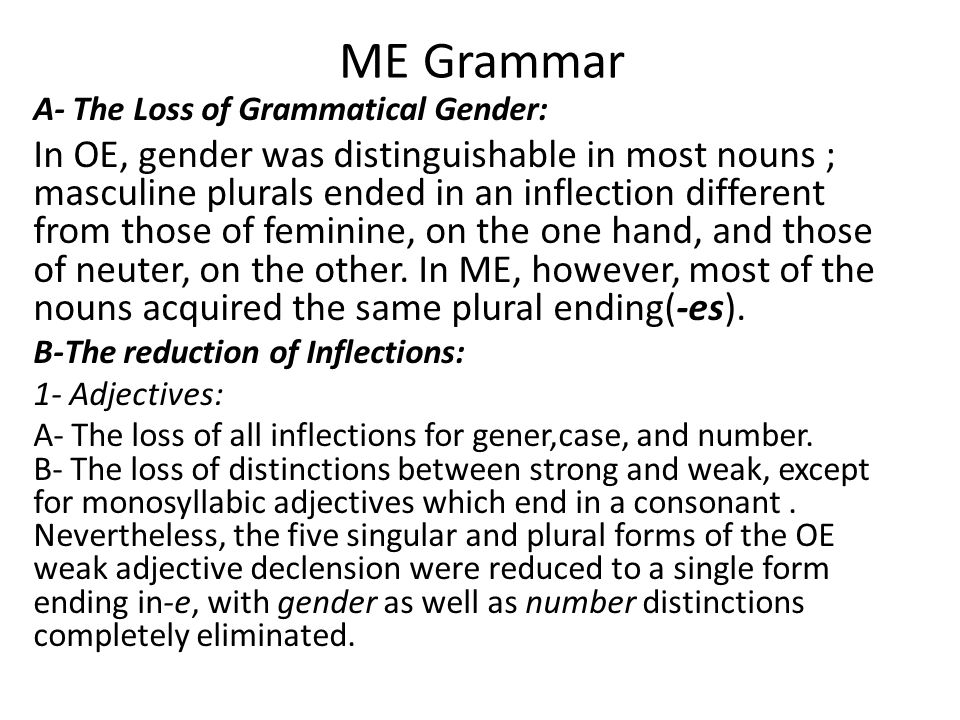 ME Grammar A- The Loss of Grammatical Gender: In OE, gender was distinguishable in most nouns ; masculine plurals ended in an inflection different from those of feminine, on the one hand, and those of neuter, on the other.