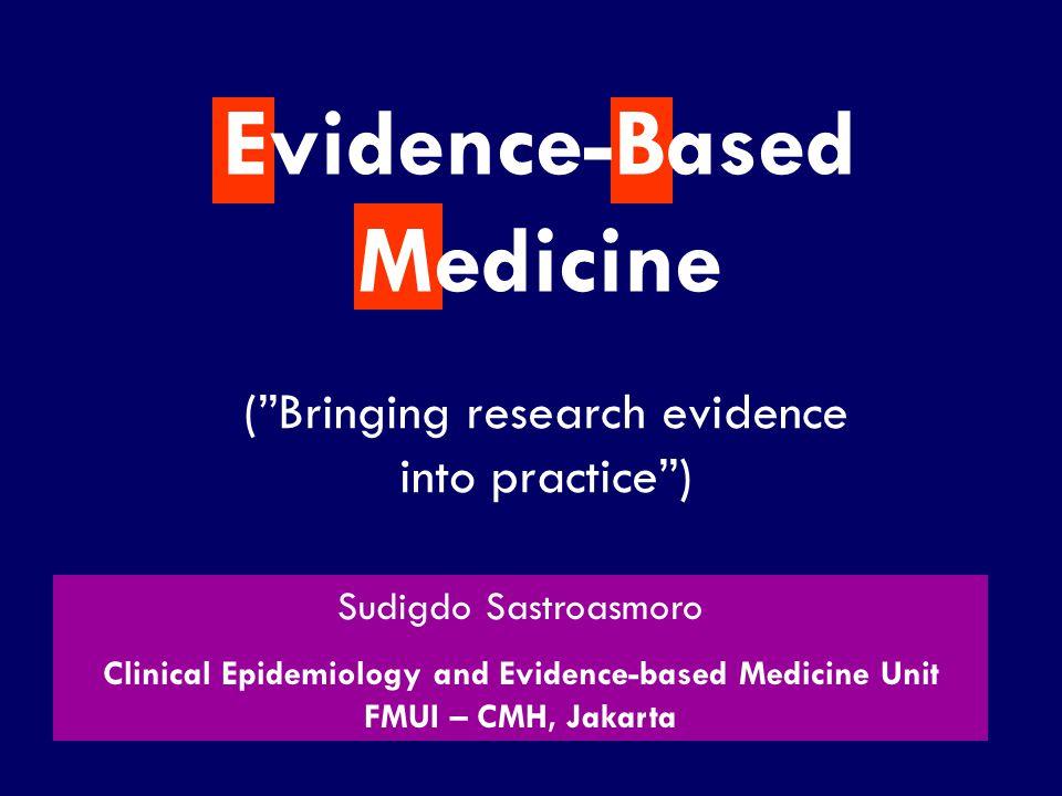 "SS/EBM/IKA-UDIP-2010 (""Bringing research evidence into practice"") Evidence-Based Medicine Sudigdo Sastroasmoro Clinical Epidemiology and Evidence-base"