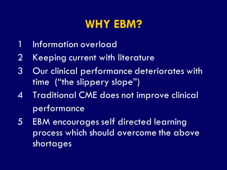 """SS/EBM/IKA-UDIP-2010 WHY EBM? 1Information overload 2Keeping current with literature 3Our clinical performance deteriorates with time (""""the slippery s"""