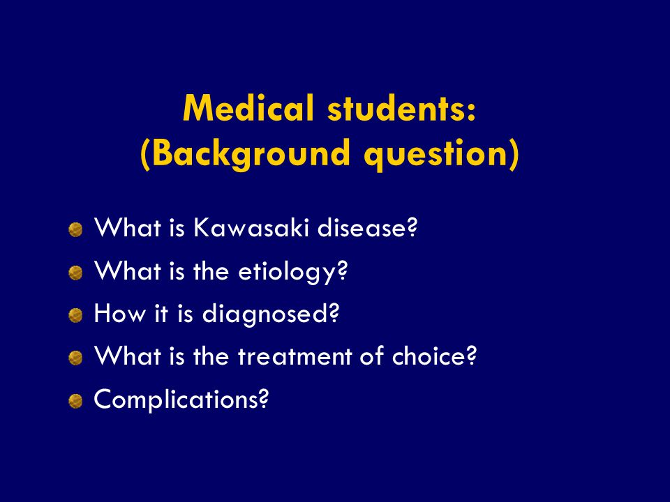 SS/EBM/IKA-UDIP-2010 Medical students: (Background question) What is Kawasaki disease? What is the etiology? How it is diagnosed? What is the treatmen