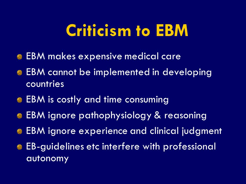 SS/EBM/IKA-UDIP-2010 Criticism to EBM EBM makes expensive medical care EBM cannot be implemented in developing countries EBM is costly and time consum