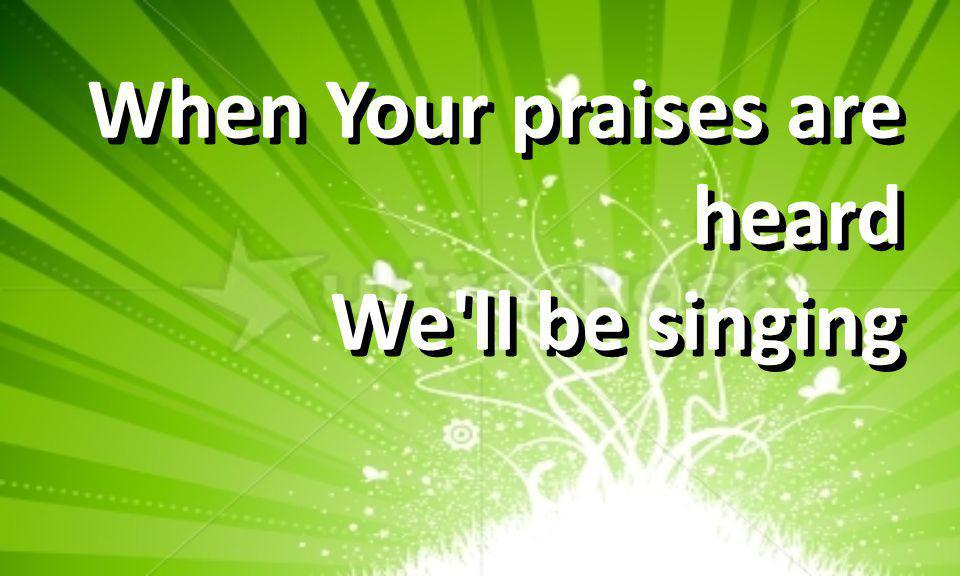 When Your praises are heard We ll be singing When Your praises are heard We ll be singing