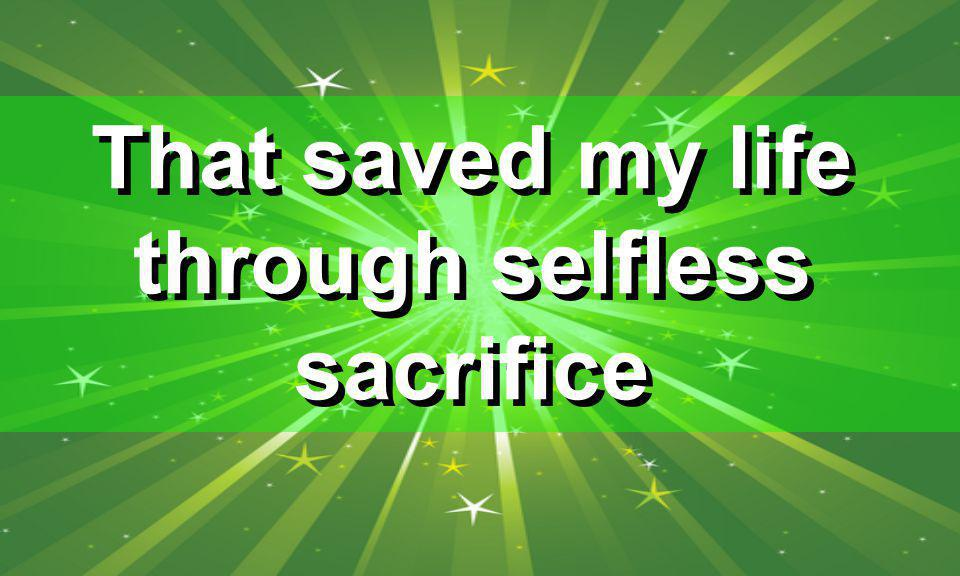 That saved my life through selfless sacrifice