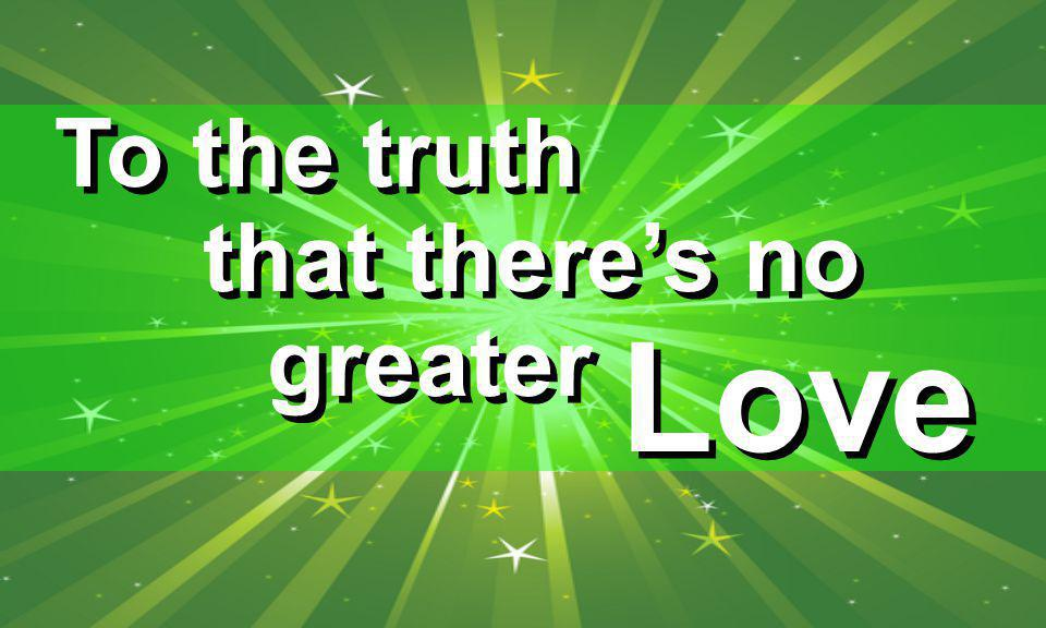 To the truth that there's no greater Love
