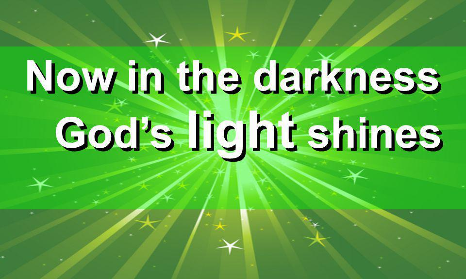 Now in the darkness God's light shines