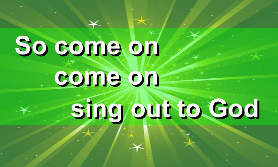 So come on come on sing out to God
