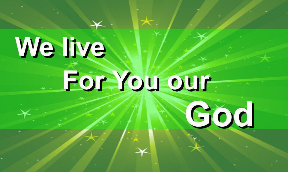For You our God We live