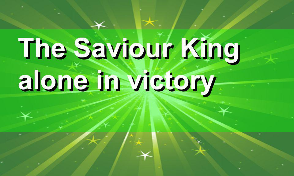 The Saviour King alone in victory