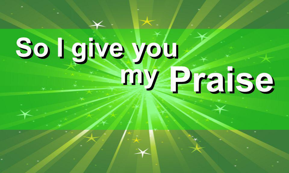 So I give you my Praise