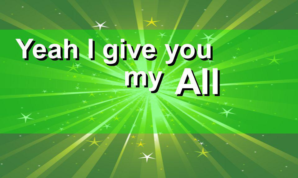 Yeah I give you my All