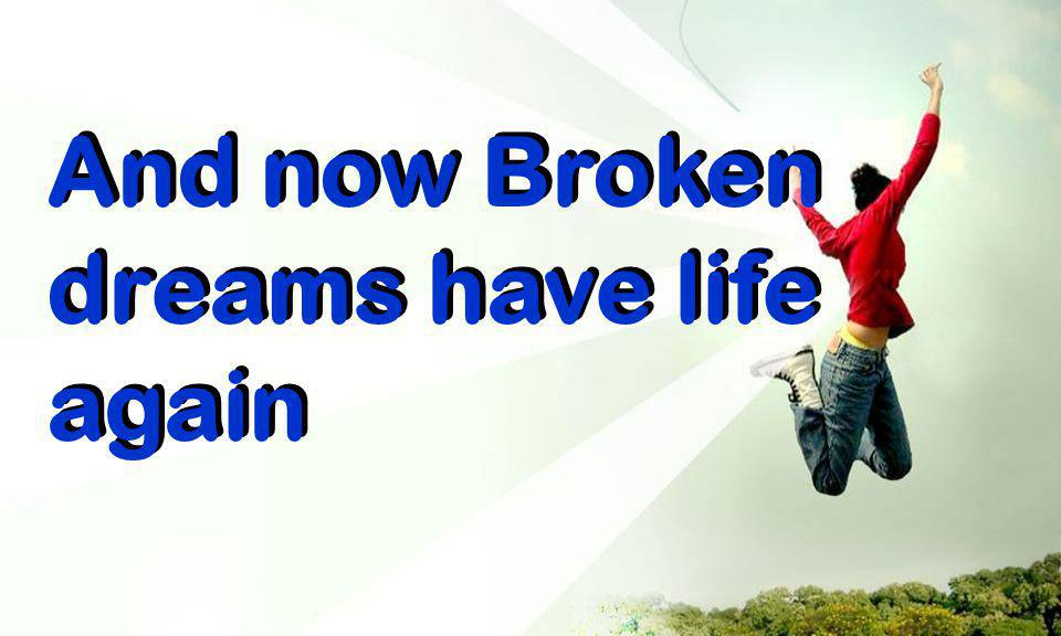 And now Broken dreams have life again
