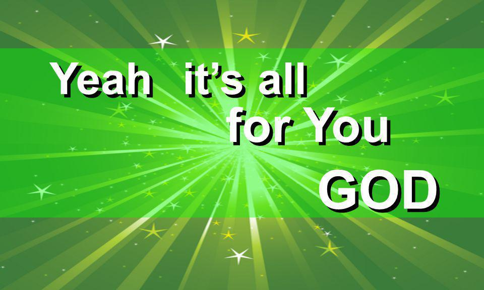 it's all for You Yeah GOD