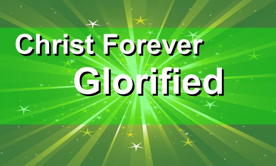 Christ Forever Glorified