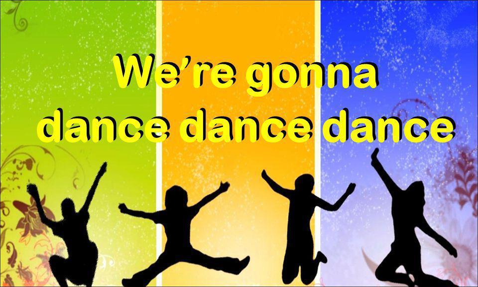 We ' re gonna dance dance dance We ' re gonna dance dance dance