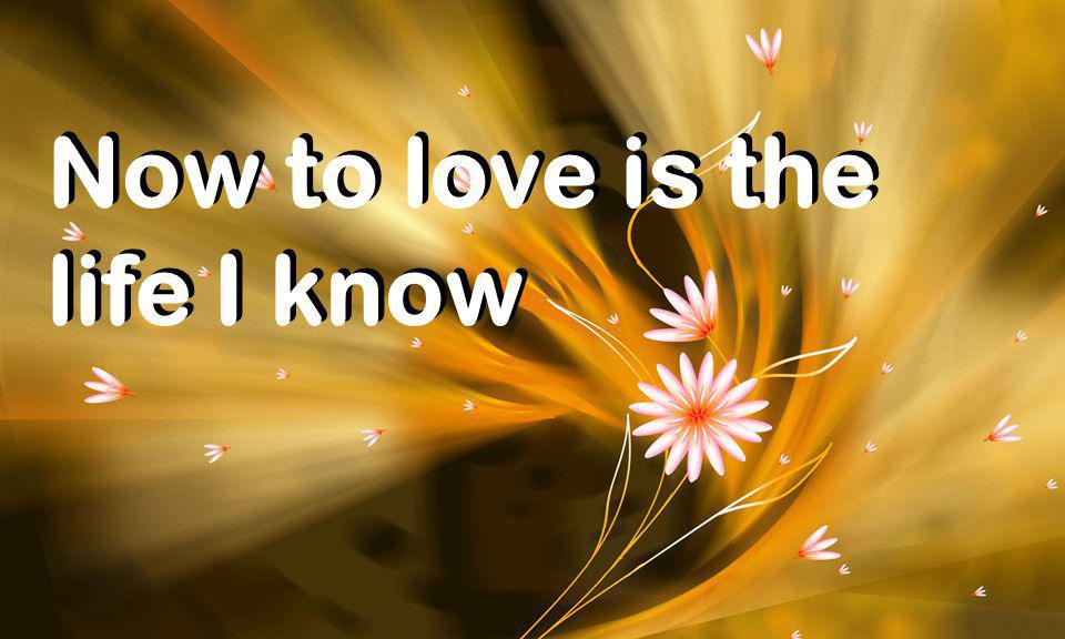 Now to love is the life I know