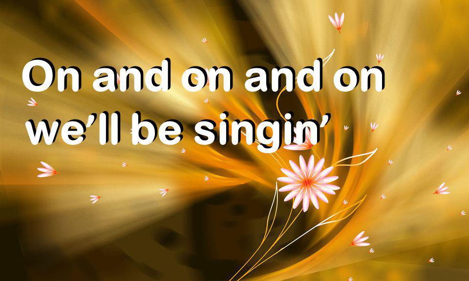 On and on and on On and on and on we ' ll be singin '