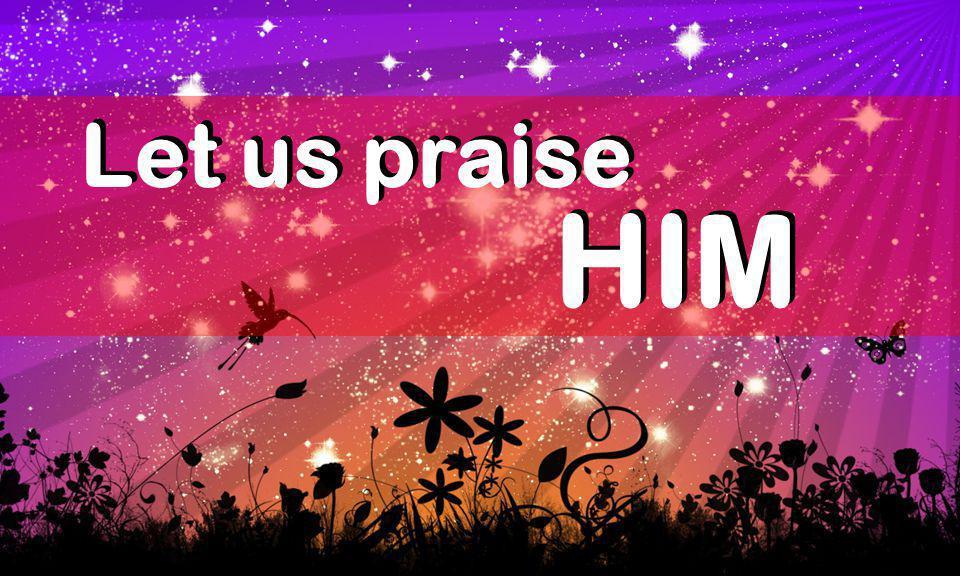 Let us praise Let us praise HIM HIM