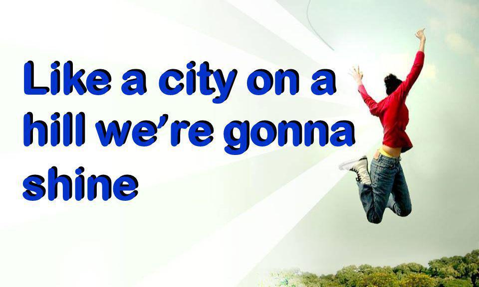 Like a city on a hill we ' re gonna shine