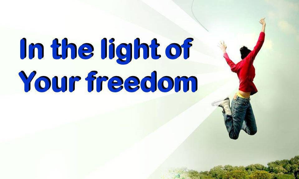 In the light of Your freedom