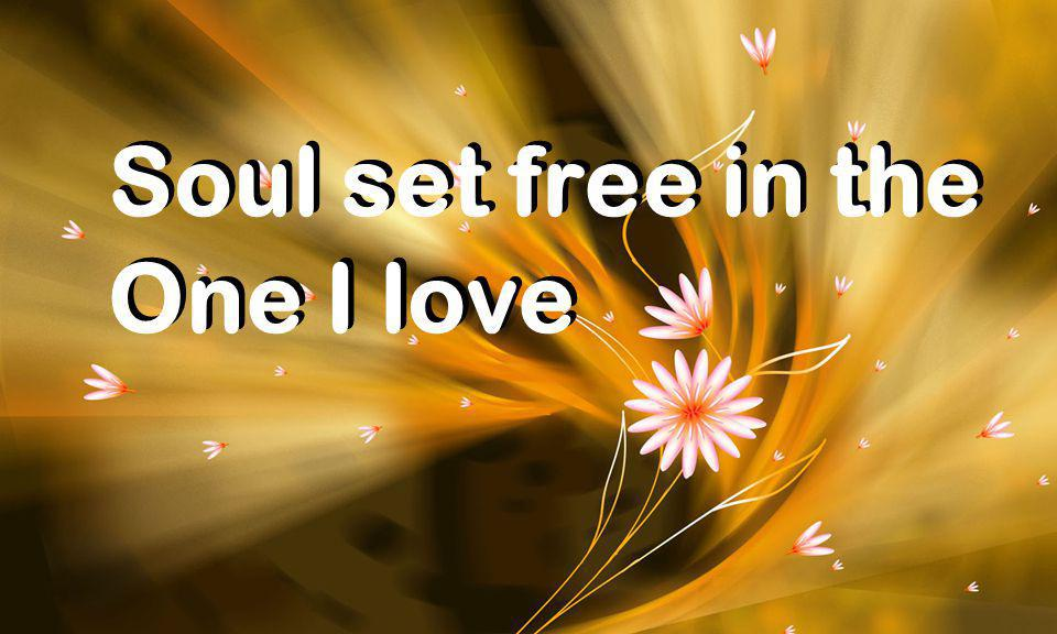 Soul set free in the One I love