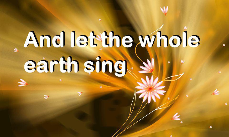 And let the whole earth sing