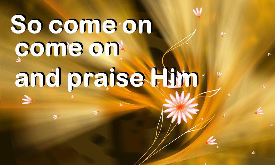 So come on come on and praise Him come on and praise Him