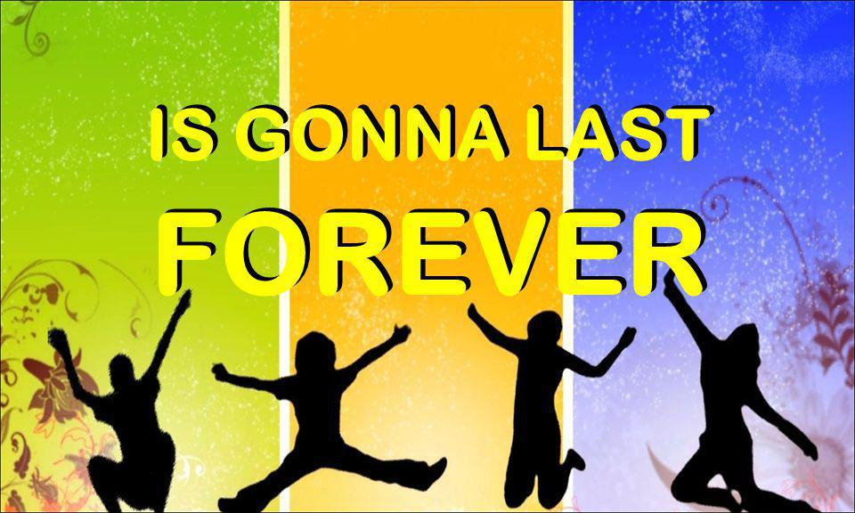 IS GONNA LAST IS GONNA LAST FOREVER FOREVER