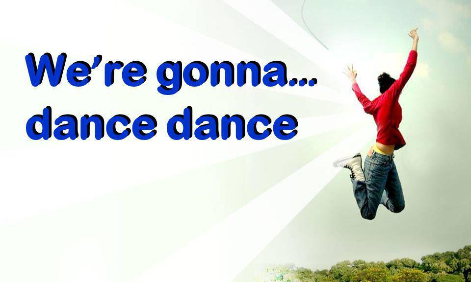 We ' re gonna … dance We ' re gonna … dance