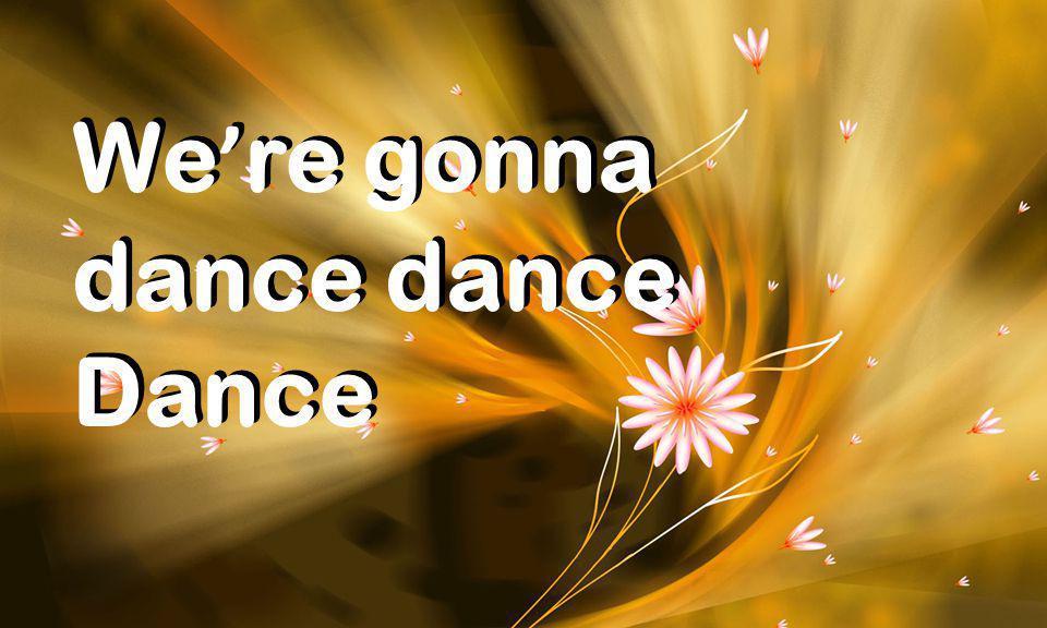 We ' re gonna dance Dance We ' re gonna dance Dance
