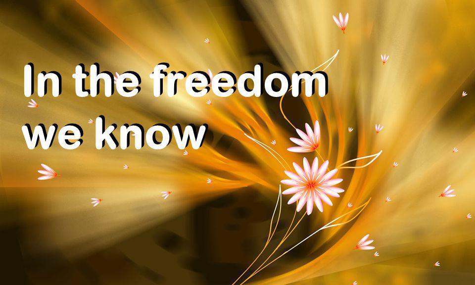 In the freedom we know In the freedom we know